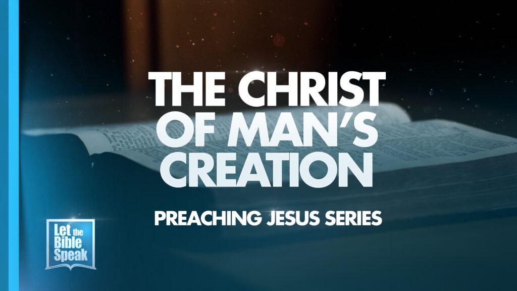 The Christ Of Man's Creation (Preaching Jesus Series – Sermon 1)