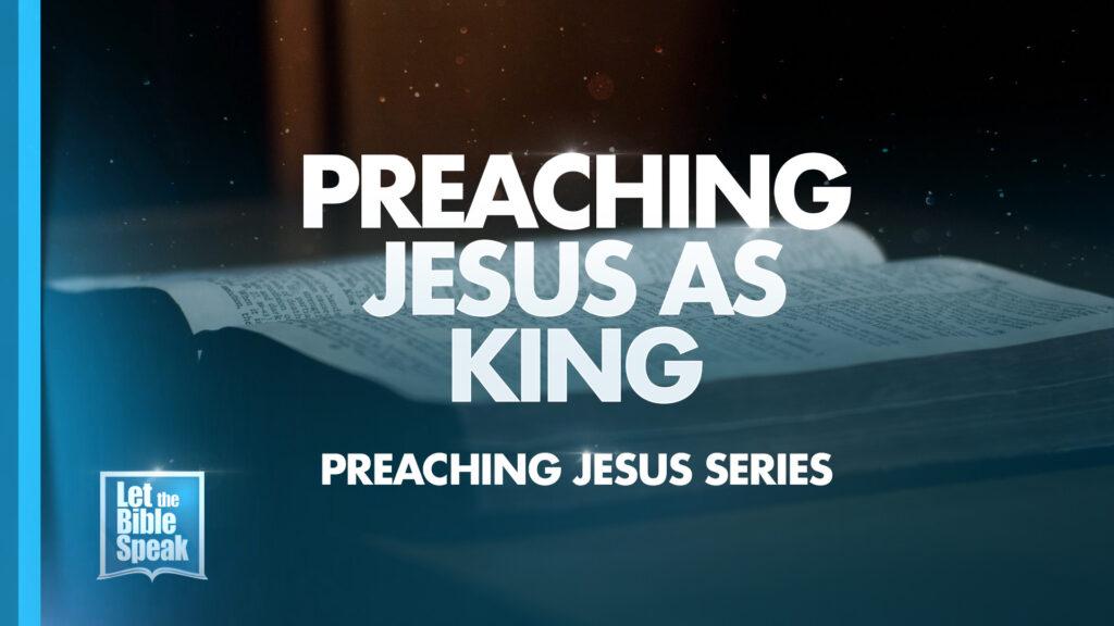 Preaching Jesus As King (Preaching Jesus Series – Sermon 5)