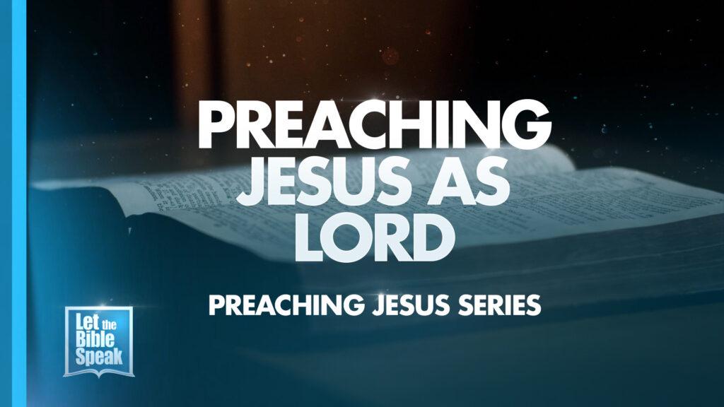 Preaching Jesus As Lord (Preaching Jesus Series – Sermon 4)