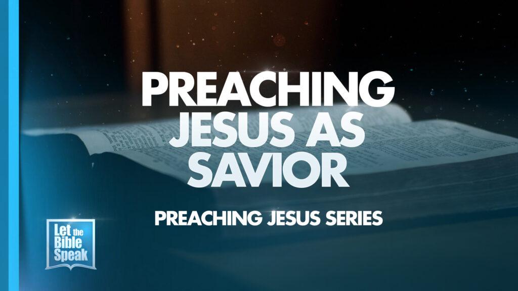 Preaching Jesus As Savior (Preaching Jesus Series – Sermon 6)